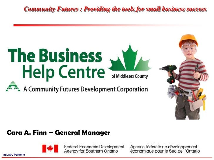 Community Futures : Providing the tools for small business success<br />Cara A. Finn – General Manager<br />Cara A. Finn –...