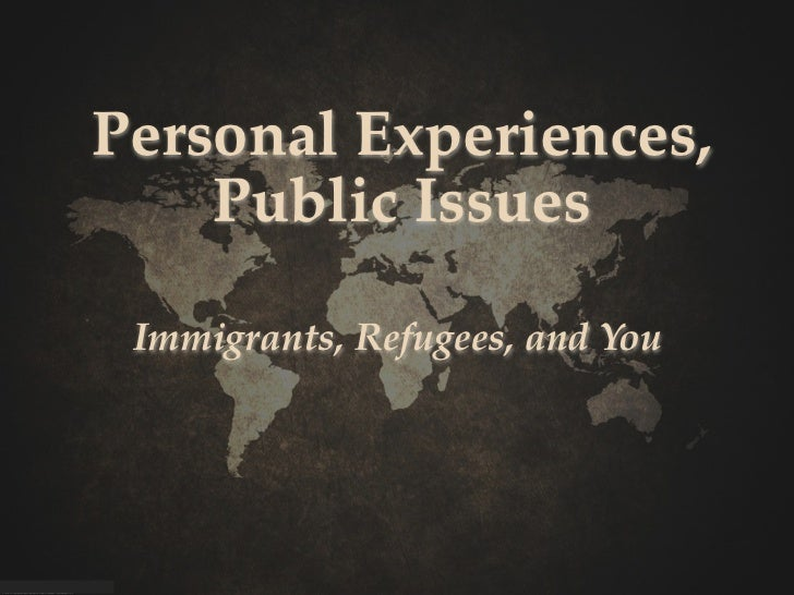 Personal Experiences,    Public Issues Immigrants, Refugees, and You
