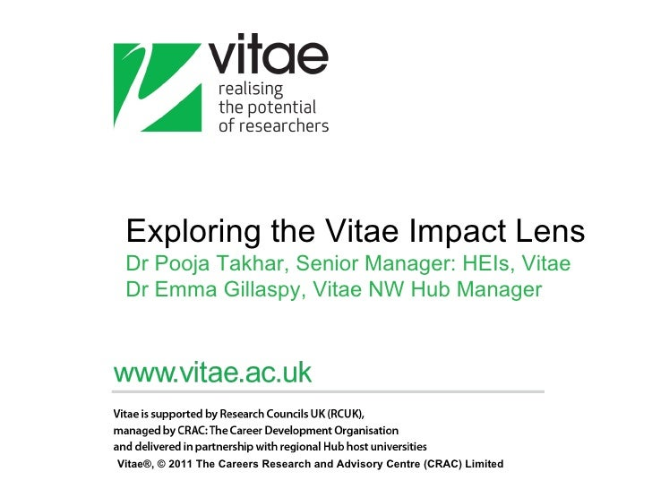 Exploring the Vitae Impact Lens Dr Pooja Takhar, Senior Manager: HEIs, Vitae Dr Emma Gillaspy, Vitae NW Hub ManagerVitae®,...