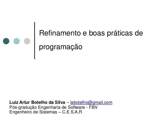 Refinamento e boas práticas de              programaçãoLuiz Artur Botelho da Silva – labotelho@gmail.comPós-gradução Engen...