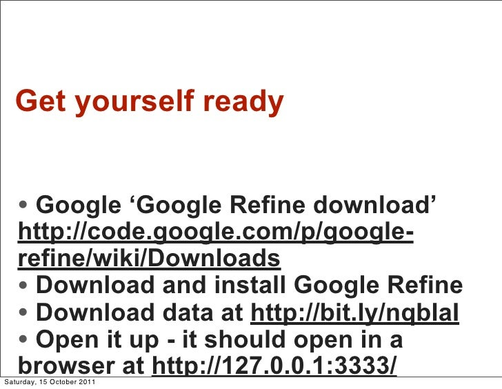 Get yourself ready   • Google 'Google Refine download'   http://code.google.com/p/google-   refine/wiki/Downloads   • Down...