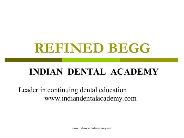 REFINED BEGG INDIAN DENTAL ACADEMY Leader in continuing dental education www.indiandentalacademy.com  www.indiandentalacad...