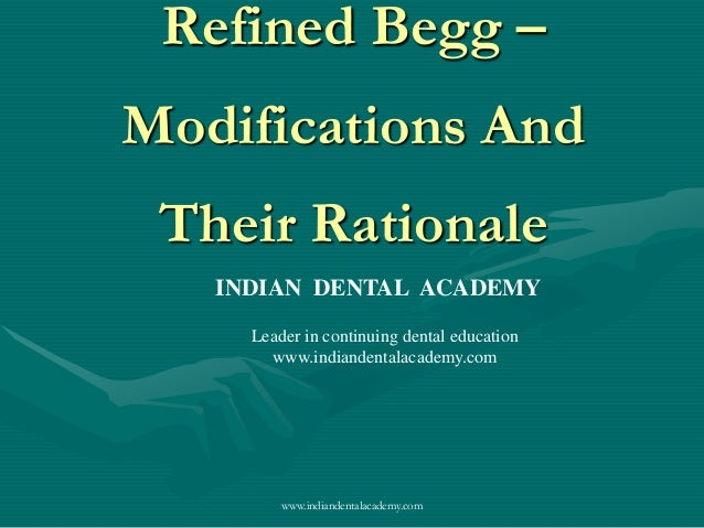 Refined Begg – Modifications And Their Rationale www.indiandentalacademy.com INDIAN DENTAL ACADEMY Leader in continuing de...