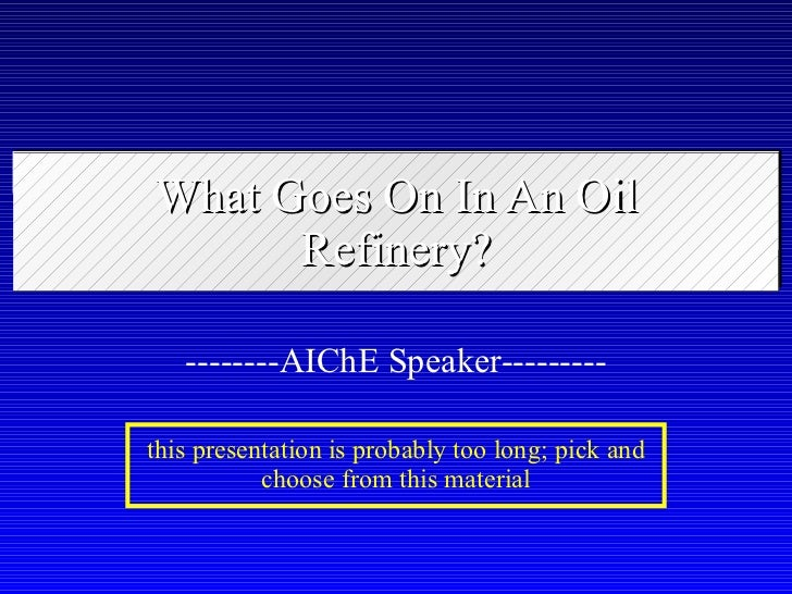 What Goes On In An Oil Refinery? --------AIChE Speaker--------- this presentation is probably too long; pick and choose fr...