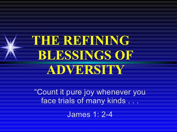 """THE REFINING  BLESSINGS OF ADVERSITY """" Count it pure joy whenever you face trials of many kinds . . . James 1: 2-4"""