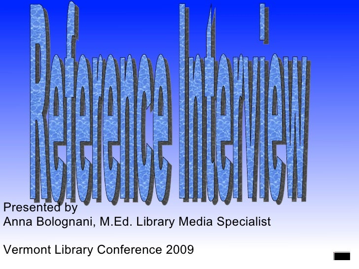Reference Interview Presented by  Anna Bolognani, M.Ed. Library Media Specialist Vermont Library Conference 2009