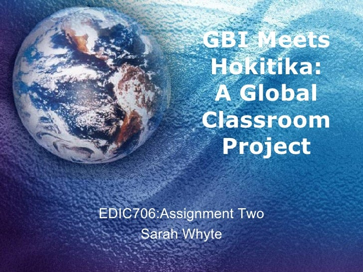 GBI Meets Hokitika: A Global Classroom Project EDIC706:Assignment Two Sarah Whyte