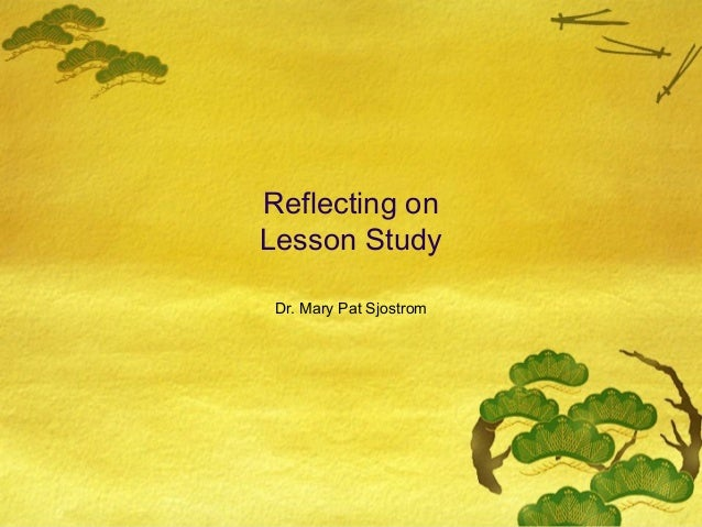 Reflecting on Lesson Study Dr. Mary Pat Sjostrom