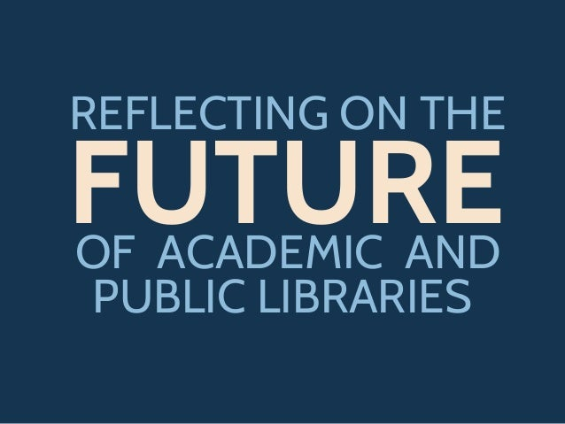 REFLECTING ON THEE FUTUREOF ACADEMIC AND PUBLIC LIBRARIES
