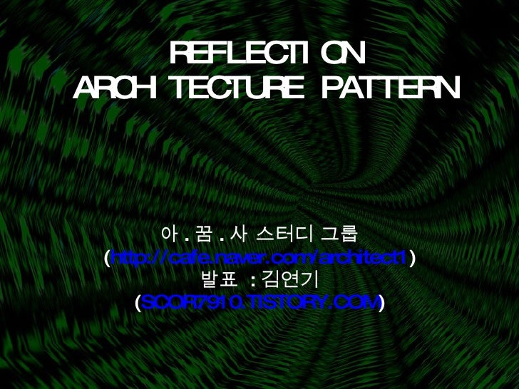 REFLECTION ARCHITECTURE PATTERN 아 . 꿈 . 사 스터디 그룹 ( http://cafe.naver.com/architect1 ) 발표  : 김연기 ( SCOR7910.TISTORY.COM )