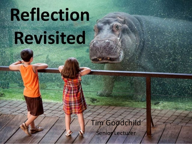 Reflection Revisited Tim Goodchild Senior Lecturer