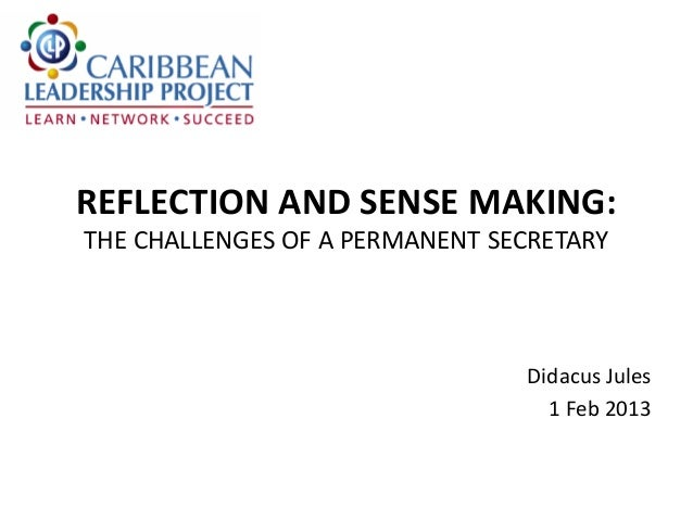 REFLECTION AND SENSE MAKING: THE CHALLENGES OF A PERMANENT SECRETARY  Didacus Jules 1 Feb 2013