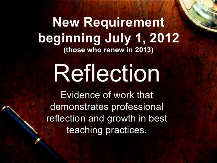 New Requirement beginning July 1, 2012 (those who renew in 2013) Reflection Evidence of work that demonstrates professiona...