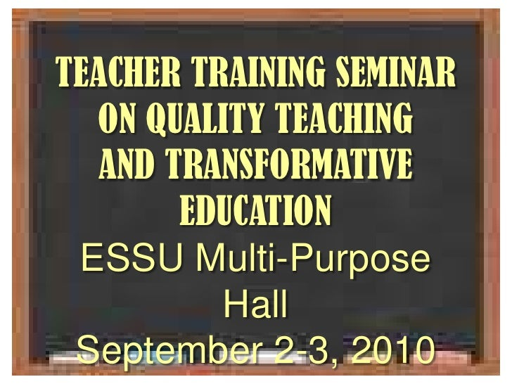 TEACHER TRAINING SEMINAR <br />ON QUALITY TEACHING <br />AND TRANSFORMATIVE EDUCATION<br />ESSU Multi-Purpose Hall<br />Se...