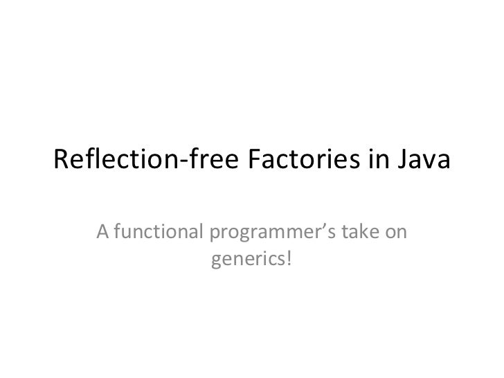 Reflection-free Factories in Java A functional programmer's take on generics!