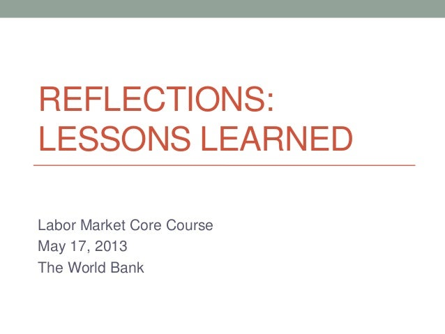 REFLECTIONS:LESSONS LEARNEDLabor Market Core CourseMay 17, 2013The World Bank
