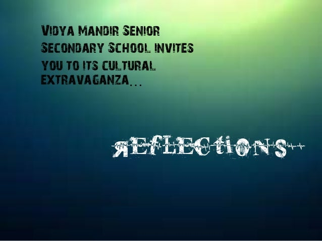 Vidya Mandir Senior Secondary School invites you to its cultural extravaganza… Reflections '