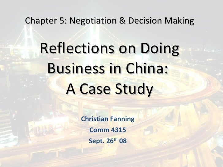 Reflections on Doing Business in China:  A Case Study Christian Fanning Comm 4315 Sept. 26 th  08 Chapter 5: Negotiation &...