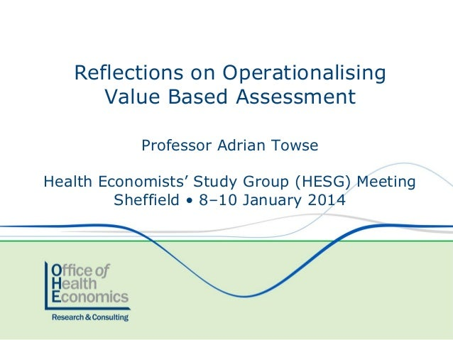 Reflections on Operationalising Value Based Assessment Professor Adrian Towse Health Economists' Study Group (HESG) Meetin...