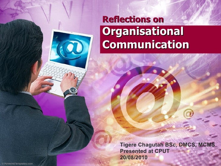 Reflections on   Organisational Communication Tigere Chagutah BSc, DMCS, MCMS Presented at CPUT 20/08/2010