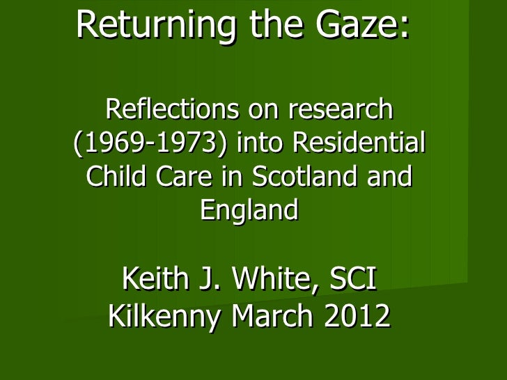 Returning the Gaze:  Reflections on research(1969-1973) into Residential Child Care in Scotland and          England   Kei...