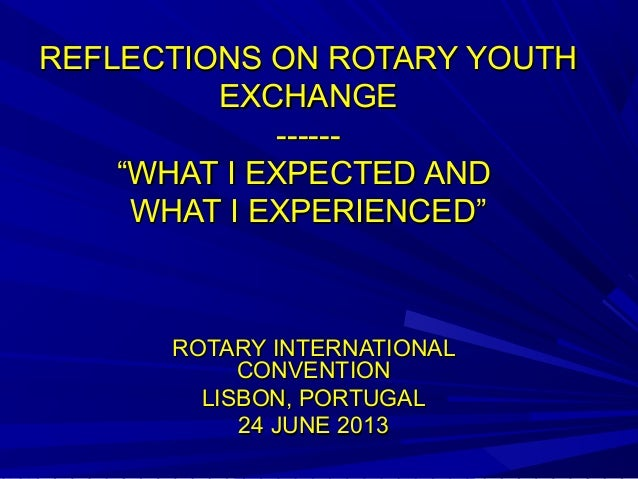 """REFLECTIONS ON ROTARY YOUTHREFLECTIONS ON ROTARY YOUTHEXCHANGEEXCHANGE------------""""WHAT I EXPECTED AND""""WHAT I EXPECTED AND..."""