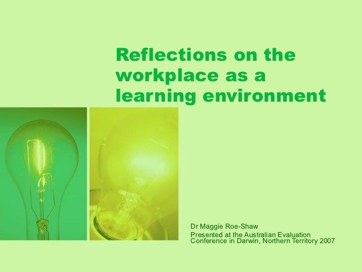 Reflections on the workplace as a learning environment Dr Maggie Roe-Shaw Presented at the Australian Evaluation Conferenc...