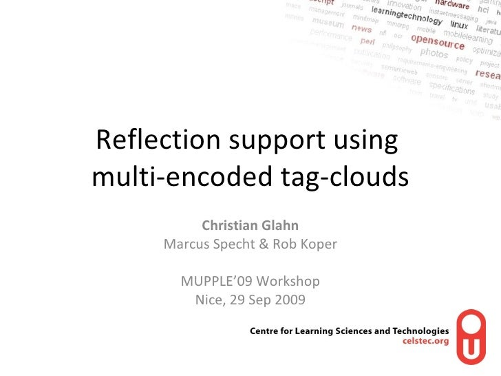 Reflection support using  multi-encoded tag-clouds Christian Glahn Marcus Specht & Rob Koper MUPPLE'09 Workshop Nice, 29 S...