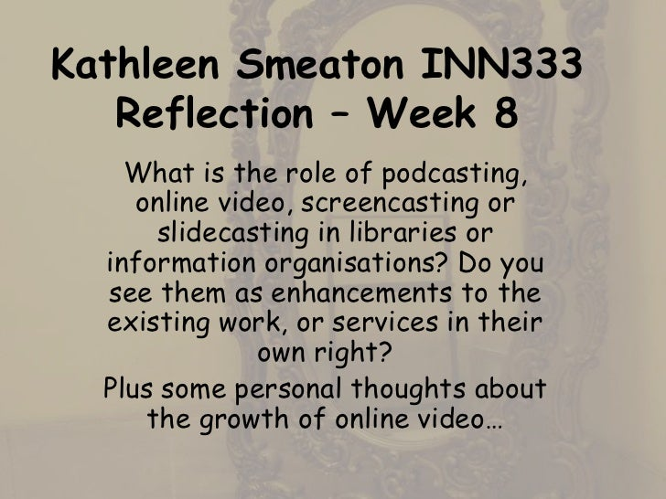 Kathleen Smeaton INN333   Reflection – Week 8    What is the role of podcasting,     online video, screencasting or       ...