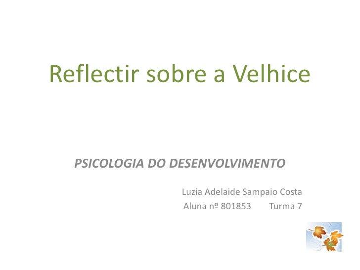 Reflectir sobre a Velhice<br />PSICOLOGIA DO DESENVOLVIMENTO<br />Luzia Adelaide Sampaio Costa<br />Aluna nº 801853       ...