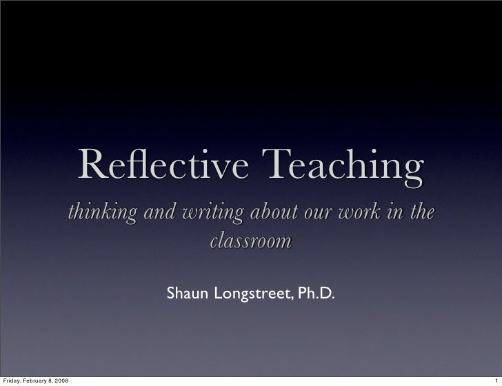 Reflective Teaching                        thinking and writing about our work in the                                      ...