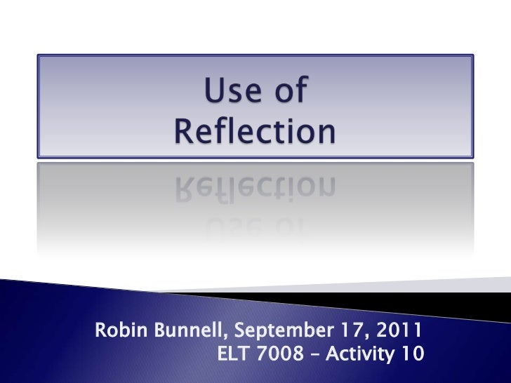 Use of Reflection<br />Robin Bunnell, September 17, 2011<br />ELT 7008 – Activity 10<br />