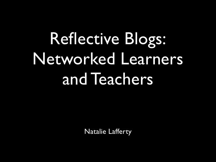 Reflective Blogs: Networked Learners    and Teachers        Natalie Lafferty