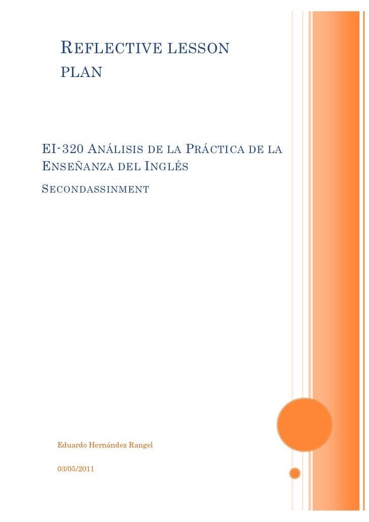 R EFLECTIVE LESSON  PLANEI-320 A NÁLISIS DE LA P RÁCTICA   DE LAE NSEÑANZA DEL I NGLÉSS ECONDASSINMENT  Eduardo Hernández ...