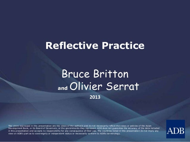 Reflective Practice  Bruce Britton  and Olivier Serrat  2013  The views expressed in this presentation are the views of th...