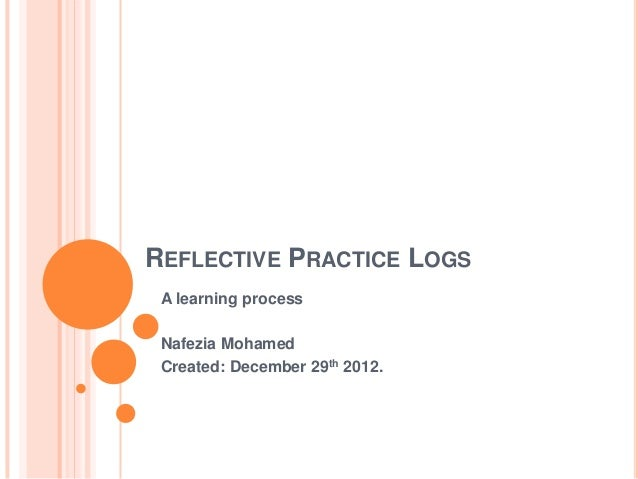 REFLECTIVE PRACTICE LOGS A learning process Nafezia Mohamed Created: December 29th 2012.
