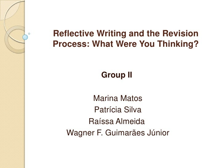 Reflective Writing and the RevisionProcess: What Were You Thinking?<br />Group II<br /> Marina Matos<br /> Patrícia Silva<...