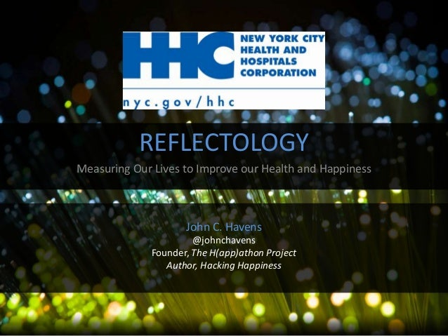 REFLECTOLOGY Measuring Our Lives to Improve our Health and Happiness  John C. Havens @johnchavens Founder, The H(app)athon...