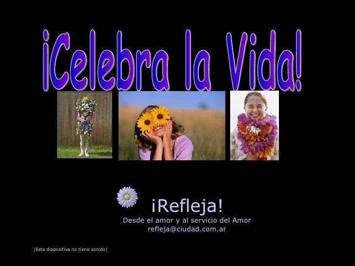 ¡Refleja! Desde el amor y al servicio del Amor [email_address] ¡Celebra la Vida! (Esta diapositiva no tiene sonido)