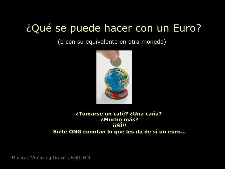 ¿Qué se puede hacer con un Euro? (o con su equivalente en otra moneda)   ¿Tomarse un café? ¿Una caña?  ¿Mucho más? ¡¡SÍ!! ...