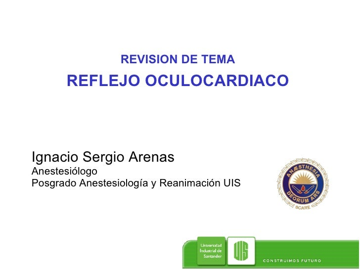 REVISION DE TEMA REFLEJO OCULOCARDIACO Ignacio Sergio Arenas  Anestesiólogo Posgrado Anestesiología y Reanimación UIS