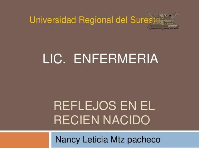 Universidad Regional del Sureste   LIC. ENFERMERIA     REFLEJOS EN EL     RECIEN NACIDO      Nancy Leticia Mtz pacheco