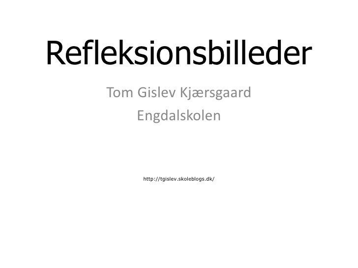 Refleksionsbilleder<br />Tom Gislev Kjærsgaard<br />Engdalskolen<br />http://tgislev.skoleblogs.dk/<br />