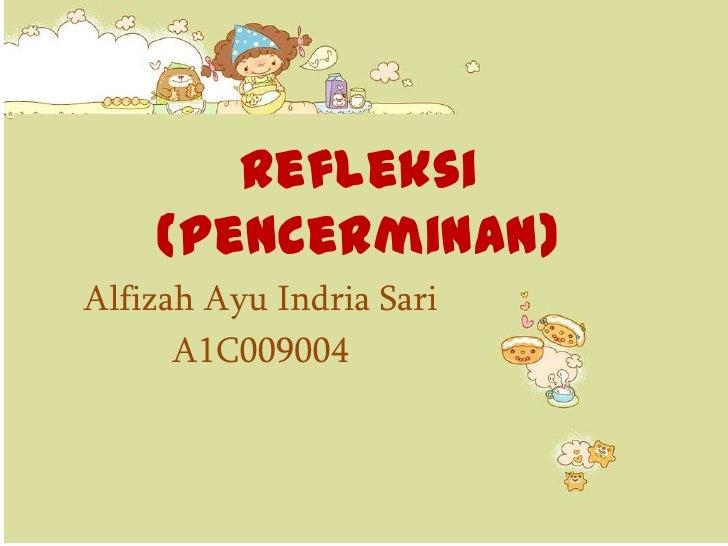 Refleksi    (Pencerminan)Alfizah Ayu Indria Sari      A1C009004