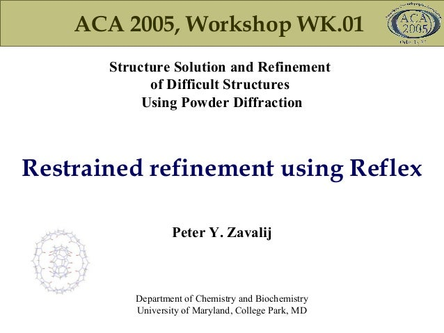 ACA 2005, Workshop WK.01 Structure Solution and Refinement of Difficult Structures Using Powder Diffraction Peter Y. Zaval...