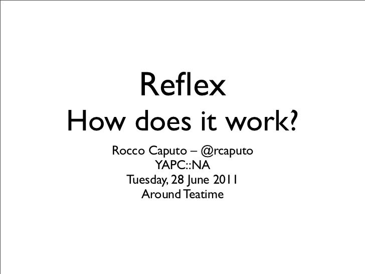 ReflexHow does it work?   Rocco Caputo – @rcaputo          YAPC::NA     Tuesday, 28 June 2011        Around Teatime