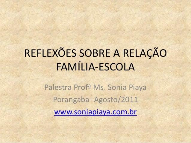 REFLEXÕES SOBRE A RELAÇÃO FAMÍLIA-ESCOLA Palestra Profª Ms. Sonia Piaya Porangaba- Agosto/2011 www.soniapiaya.com.br