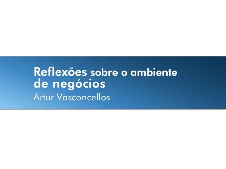 Reflexões sobre o ambientede negóciosArtur Vasconcellos