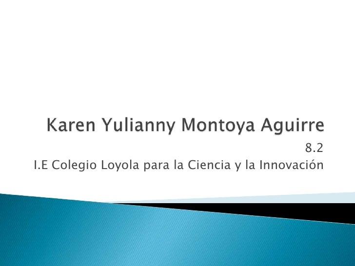 Karen Yulianny Montoya Aguirre<br />8.2<br />I.E Colegio Loyola para la Ciencia y la Innovación<br />