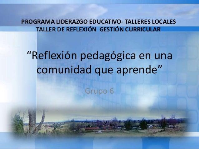 """""""Reflexión pedagógica en una comunidad que aprende"""" Grupo 6 PROGRAMA LIDERAZGO EDUCATIVO- TALLERES LOCALES TALLER DE REFLE..."""
